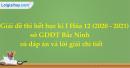 Giải đề thi hết học kì I Hóa 12 năm học 2020 - 2021 sở GDĐT Bắc Ninh có đáp án và lời giải chi tiết